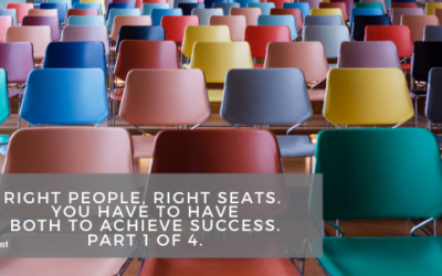 Right People, Right Seats. You Have to Have Both to Achieve Success. Part 1 of 4.