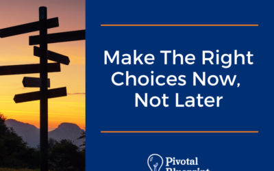 Make the Right Choices Now, Not Later