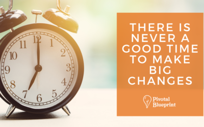 There is Never A Good Time to Make Big Changes